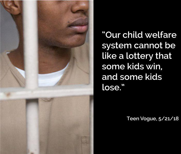 """""""Our child welfare system cannot be like a lottery that some kids win, and some kids lose."""" Tean Vogue, 5/21/18."""